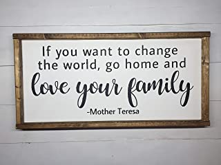 IF YOU WANT TO CHANGE THE WORLD, GO HOME AND LOVE YOUR FAMILY - MOTHER TERESA
