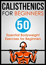 Calisthenics for Beginners: 50 Bodyweight Exercises for Beginners (Bodyweight Exercises, Calisthenics Routines, Calisthenics Workout, Calisthenics Book Book 1) (English Edition)