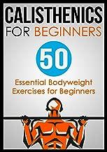 Calisthenics for Beginners: 50 Bodyweight Exercises for Beginners (Bodyweight Exercises, Calisthenics Routines, Calisthenics Workout, Calisthenics Book Book 1)