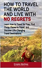How to Travel the World and Live with No Regrets.: Learn How to Travel for Free, Find Cheap Places to Travel, and Discover Life-Changing Travel Destinations. (Cheap Flights Book 1)