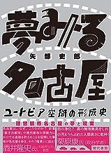 表紙: 夢みる名古屋 ユートピア空間の形成史 | 矢部史郎