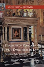 Elizabeth of York and Her Six Daughters-in-Law: Fashioning Tudor Queenship, 1485–1547 (Queenship and Power)