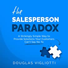The Salesperson Paradox: A Strikingly Simple Way to Provide Solutions Your Customers Can't Say No To