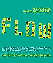 Flow: A Handbook for Change-Makers, Mavericks, Innovation Activists and Leaders: Simplifying Digital Transformation (Engli...