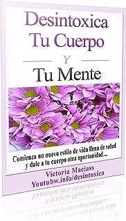 Desintoxica Tu Cuerpo Y Tu Mente: Comienza un nuevo estilo de vida llena de salud y dale a tu cuerpo otra oportunidad (Spanish Edition)
