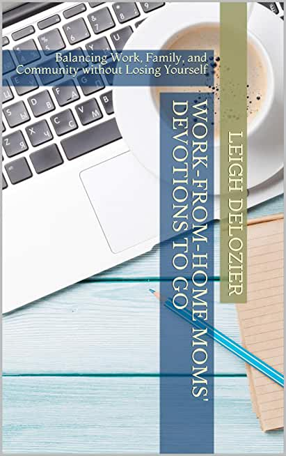 Work-from-Home Moms' Devotions to Go: Balancing Work, Family, and Community without Losing Yourself (English Edition)