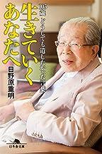 表紙: 生きていくあなたへ 105歳どうしても遺したかった言葉 (幻冬舎文庫) | 日野原重明