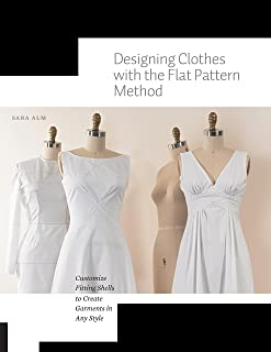 Designing Clothes with the Flat Pattern Method: Customize Fitting Shells to Create Garments in Any Style