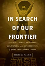 In Search of Our Frontier: Japanese America and Settler Colonialism in the Construction of Japan's Borderless Empire (Volume 17) (Asia Pacific Modern)