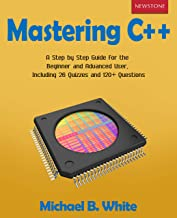 Mastering C++: A Step by Step Guide for the Beginner and Advanced User, Including 26 Quizzes and 120+ Questions