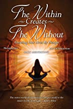The Within Creates The Without: Creating Our Lives By Design: Daily Meditations