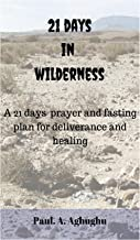 21 days in the wilderness: deliverance from evil spirits, 21 prayers of gratitude,prayers that rout demons,how to obtain personal deliverance, the Daniel ... (Overcoming Demonic Activities Book 1)
