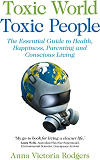 Toxic World Toxic People: The Essential Guide To Health Happiness Parenting and Conscious Living