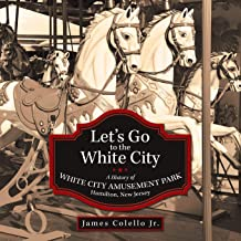 Let's Go to the White City: A History of White City Amusement Park, Hamilton, New Jersey