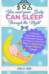 You And Your Baby Can Sleep Through The Night: A Step by Step Manual for Exhausted Parents on How to Train Your Baby to Sleep Every Single Night in 7 days! ... development and baby's first year Book 2) Kindle Edition
