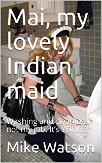 "Mai, my lovely Indian maid: Washing and cleaning is not my job. It's YOURS!"" (English Edition)"