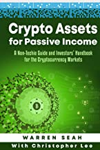 Crypto Assets for Passive Income: A Non-Techie Complete Guide and Investors' Handbook for Cryptocurrency Markets & Trading. (Cryptocurrencies Trading 1)