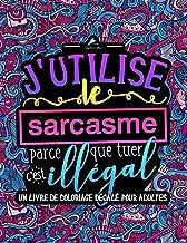 J'utilise le sarcasme parce que tuer c'est illégal : Un livre de coloriage décalé pour adultes