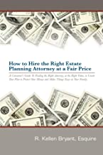 How to Hire the Right Estate Planning Attorney at a Fair Price: A Consumer's Guide to Finding the Right Attorney to Create Your Plan to Protect Your Money and Family