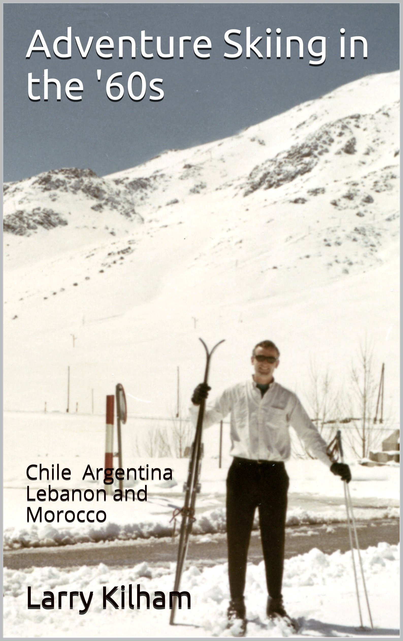 Download Adventure Skiing in the '60s: Chile Argentina Lebanon and Morocco (English Edition)