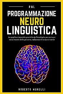 PNL: Programmazione Neuro Linguistica - Le migliori tecniche pratiche di Psicologia per entrare nella mente delle persone,...