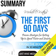 Summary Michael D Watkin's The First 90 Days: Proven Strategies for Getting Up to Speed Faster and Smarter, Updated and Expanded
