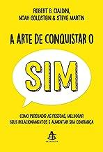A arte de conquistar o sim: Como persuadir as pessoas, melhorar seus relacionamentos e aumentar sua confiança (Portuguese ...