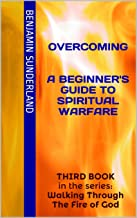 Overcoming A Beginner's Guide To Spiritual Warfare: THIRD BOOK in the series: Walking Through The Fire of God