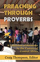 Preaching Through Proverbs: A Collection of Sermons by the Pastors of Central Africa (African Author Series Book 1)