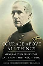Courage Above All Things: General John Ellis Wool and the U.S. Military, 1812–1863
