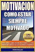 MOTIVACION - Como Estar Siempre Motivado: 7 Dias Para Una Transformación Total Positiva - Descubra Como Estar Motivado y C...