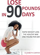 Lose 90 Pounds in 90 Days: Rapid Weight Loss the Healthy Way One Pound Per Day