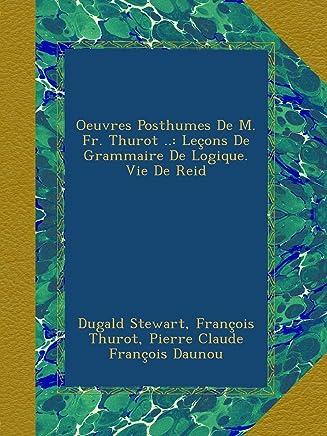 Oeuvres Posthumes De M. Fr. Thurot ..: Leçons De Grammaire De Logique. Vie De Reid
