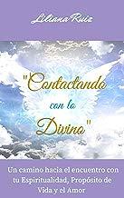 CONTACTANDO CON LO DIVINO: Un Camino Hacia el Encuentro con Tu Espiritualidad, Propósito de Vida y el Amor (Angeles, Arcángeles, Maestros Ascendidos)