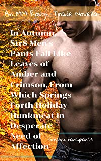 In Autumn, Str8 Men's Pants Fall Like Leaves of Amber and Crimson, From Which Springs Forth Holiday Hunkmeat in Desperate Need of Affection: An MM Rough-Trade Novella