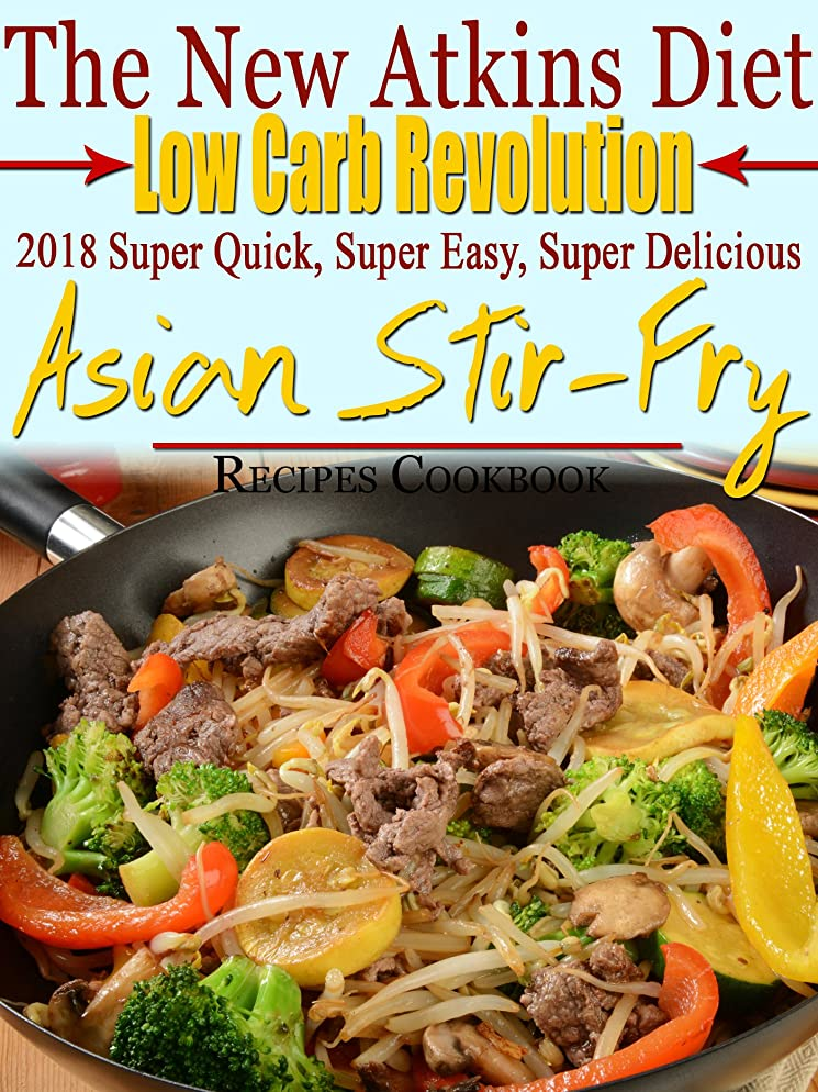 The New Atkins Diet Low Carb Revolution 2018 Super Quick, Super Easy, Super Delicious Asian Stir-Fry Recipes Cookbook (English Edition)