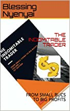 THE INDOMITABLE TRADER: FROM SMALL BUCS TO BIG PROFITS (Volume 1)