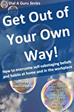 Get Out of Your Own Way: How to overcome self-sabotaging beliefs and habits at home and in the workplace (Dial A Guru Seri...