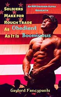 Soldiers Make for Rough Trade As Obedient As It Is Boominous: An MM Uniform-Alpha Novelette (Military Men Haze, Hump and Harden With Manhood So Massive It Looms Largely Book 1)