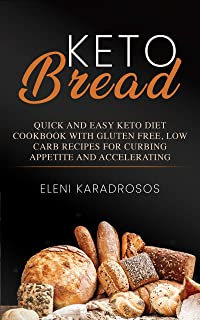 KETO BREAD: QUICK AND EASY KETO DIET COOKBOOK WITH GLUTEN FREE, LOW CARB RECIPES FOR CURBING APPETITE AND ACCELERATING WEIGHT LOSS