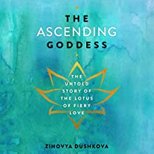 The Ascending Goddess: The Untold Story of the Lotus of Fiery Love