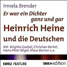 Er war ein Dichter ganz und gar: Heinrich Heine und die Deutschen