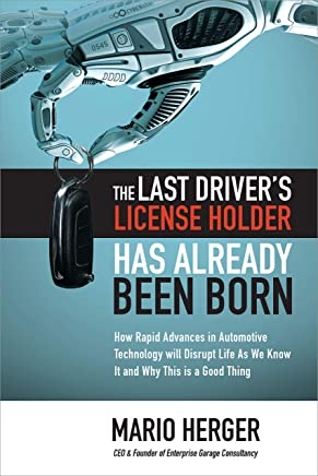 The Last Driver's License Holder Has Already Been Born: How Rapid Advances in Automotive Technology will Disrupt Life As We Know It and Why This is a Good Thing