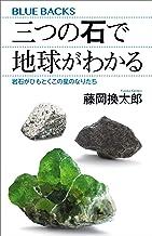 表紙: 三つの石で地球がわかる 岩石がひもとくこの星のなりたち (ブルーバックス) | 藤岡換太郎