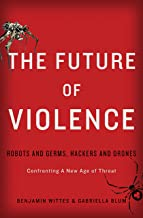 The Future of Violence: Robots and Germs, Hackers and Drones-Confronting A New Age of Threat