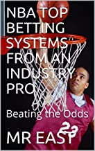 NBA TOP BETTING SYSTEMS FROM AN INDUSTRY PRO: Beating the Odds (NBA SYSTEMS Book 1)