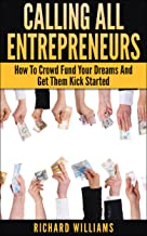 Calling All Entrepreneurs: How To Crowd Fund Your Dreams And Get Them Kick Started (English Edition)