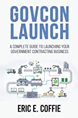 GOVCON LAUNCH: A COMPLETE GUIDE TO LAUNCHING YOUR GOVERNMENT CONTRACTING BUSINESS Kindle Edition