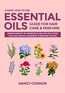 A Basic How to Use Essential Oils Guide for Hair Care & Perfume: Aromatherapy Oil Remedies & Healing Solutions for Hair Gr...