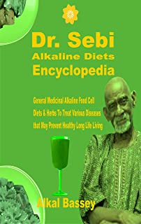 Dr. Sebi Alkaline Diets Encyclopedia: General Medicinal Alkaline Food Cell Diets and Herbs to Treat Various Diseases that Prevent Healthy Long Life Living